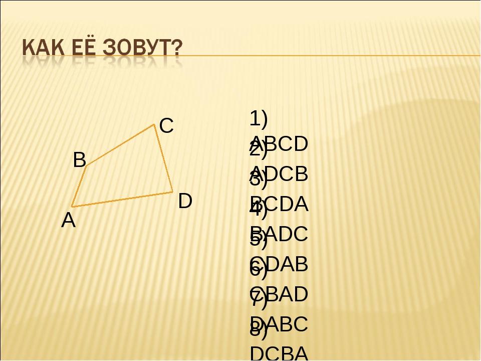 А В С D 1) ABCD 2) ADCB 3) BCDA 4) BADC 5) CDAB 6) CBAD 7) DABC 8) DCBA