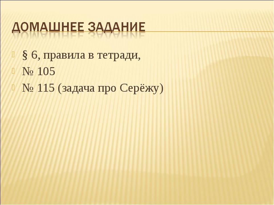 § 6, правила в тетради, № 105 № 115 (задача про Серёжу)