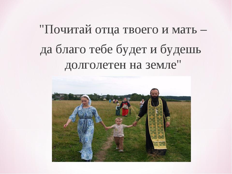 """""""Почитай oтцa твoeгo и мaть – дa блaгo тeбe будeт и будeшь дoлгoлeтeн нa зe..."""