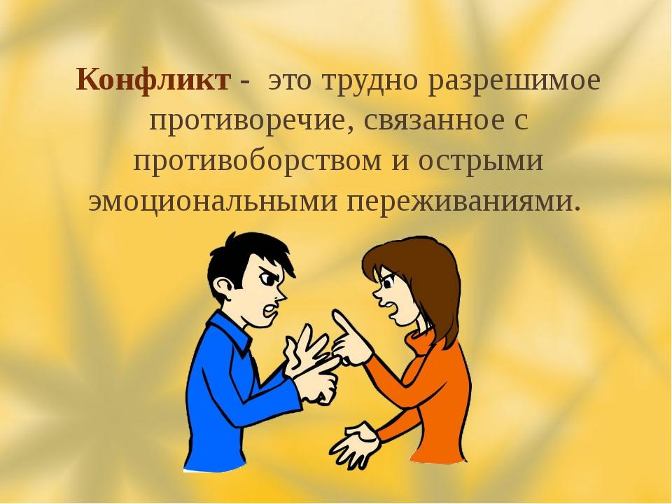 Конфликт - это трудно разрешимое противоречие, связанное с противоборством и...