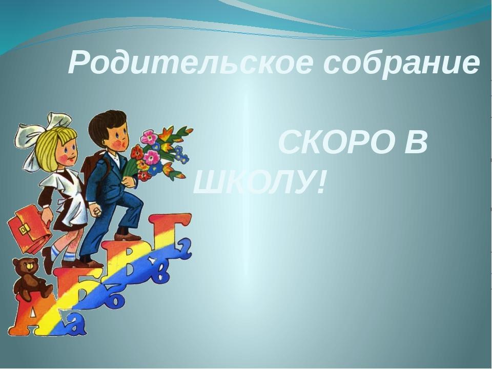 Родительское собрание СКОРО В ШКОЛУ!