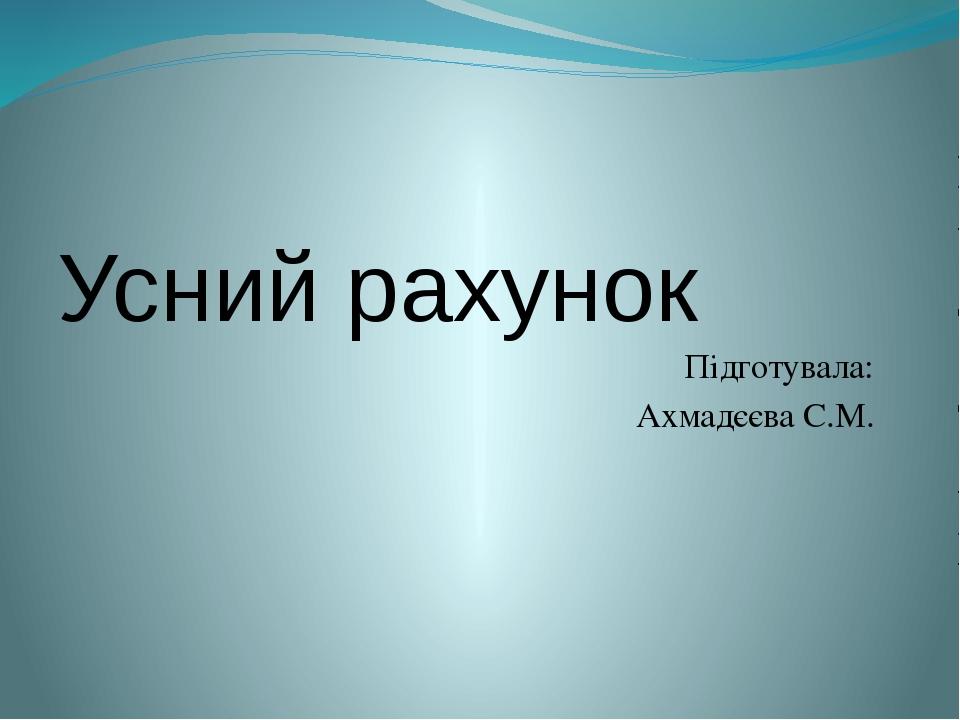 Усний рахунок Підготувала: Ахмадєєва С.М.