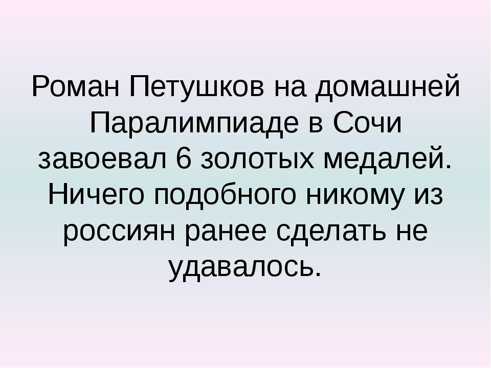 Роман Петушков на домашней Паралимпиаде в Сочи завоевал 6 золотых медалей. Ни...