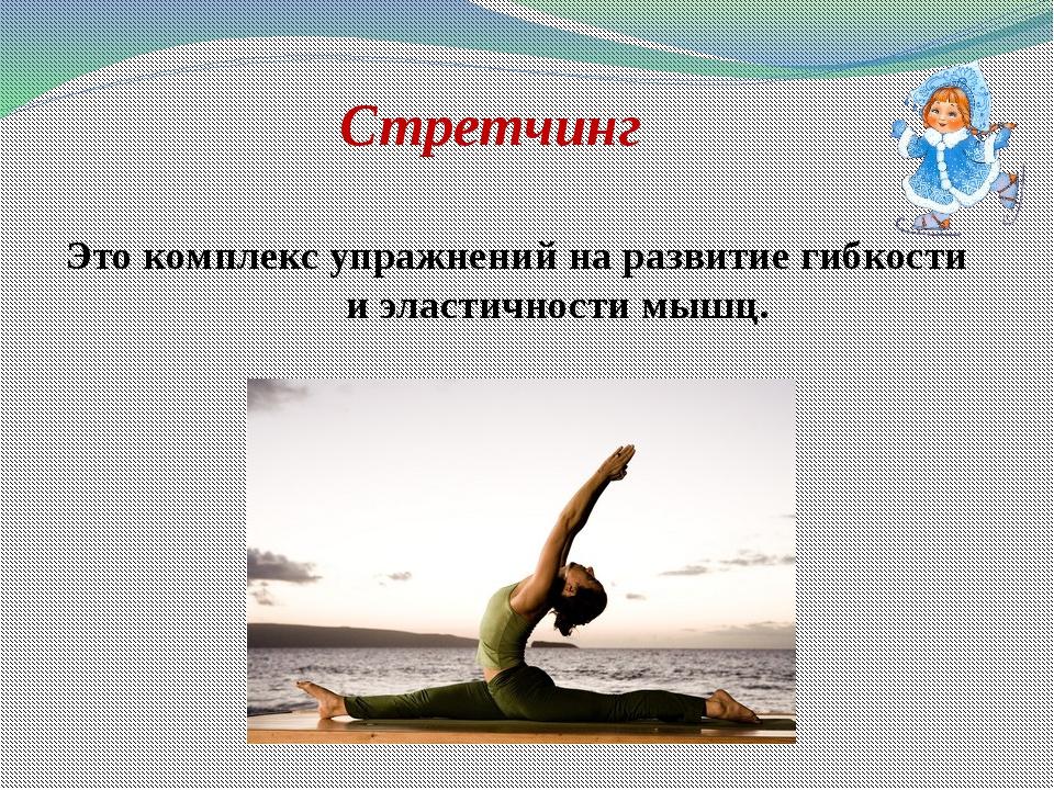 Стретчинг Это комплекс упражнений на развитие гибкости и эластичности мышц.