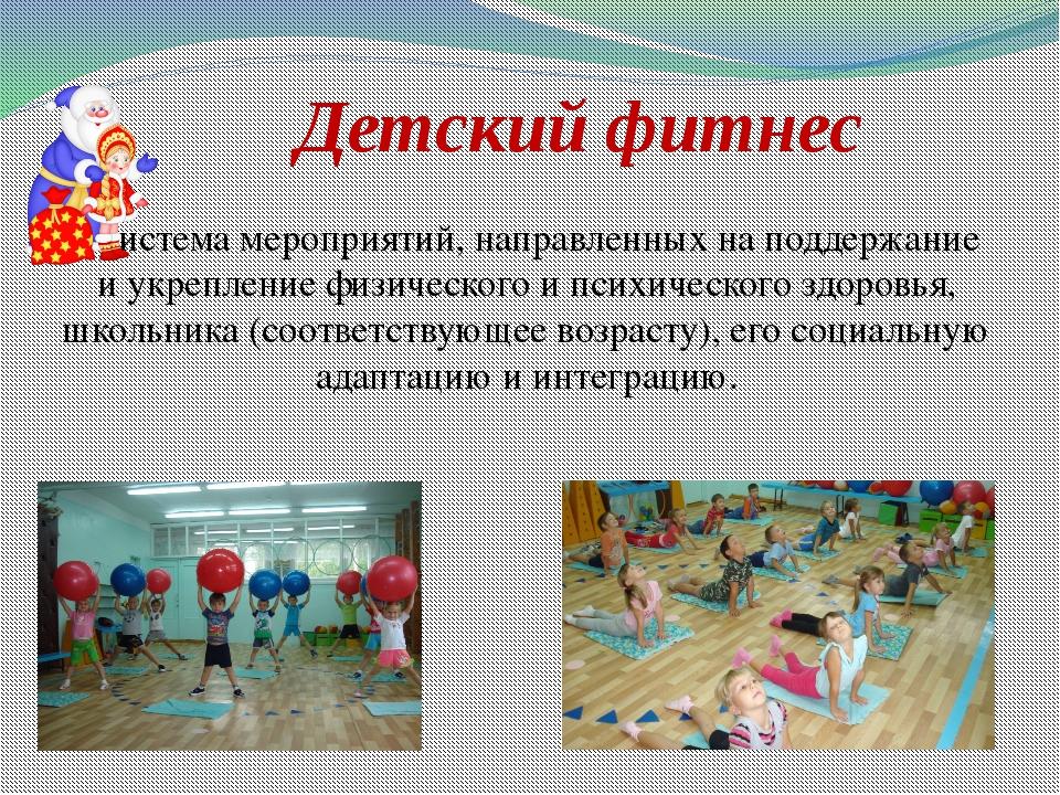 Детский фитнес Система мероприятий, направленных на поддержание и укрепление...
