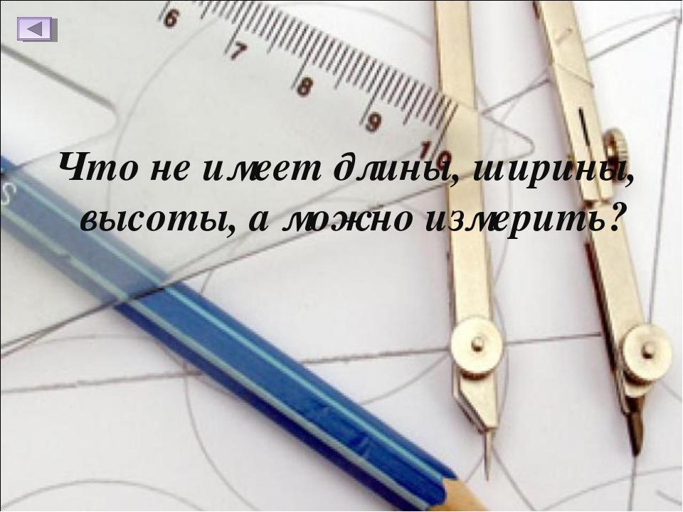 Что не имеет длины, ширины, высоты, а можно измерить?
