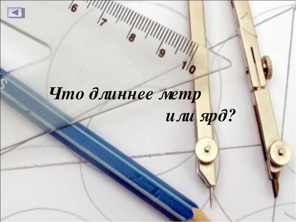 Что длиннее метр или ярд?