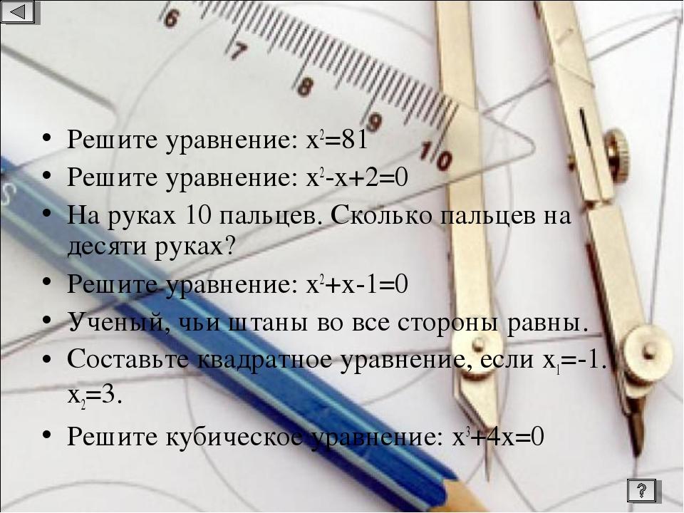 Решите уравнение: х2=81 Решите уравнение: х2-х+2=0 На руках 10 пальцев. Сколь...
