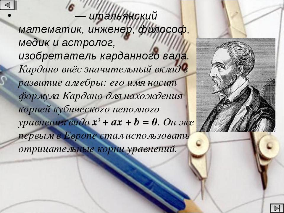 Карда́но — итальянский математик, инженер, философ, медик и астролог, изобре...