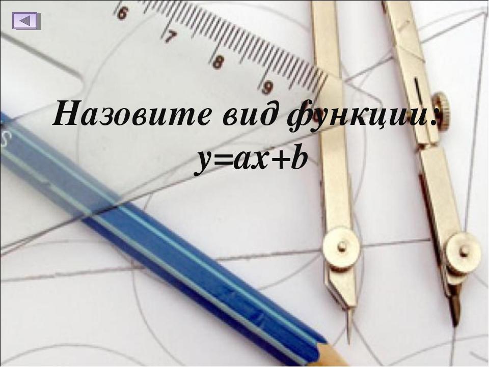 Назовите вид функции: y=ax+b