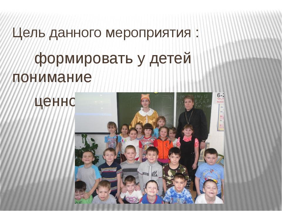 Цель данного мероприятия : формировать у детей понимание ценности здоровья.