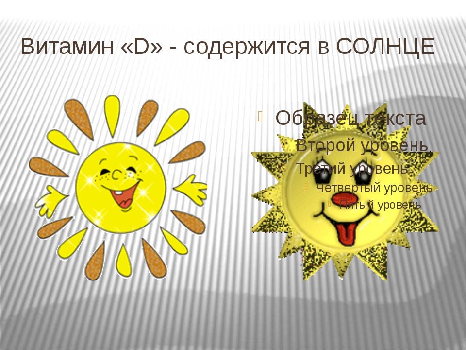 Витамин «D» - содержится в СОЛНЦЕ