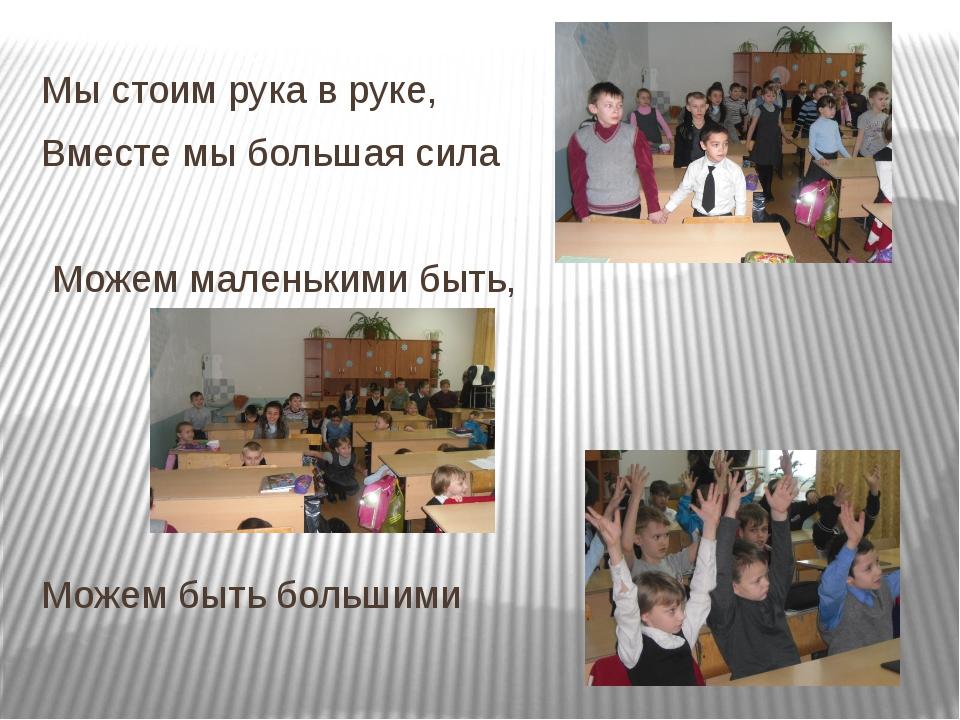 Мы стоим рука в руке, Вместе мы большая сила Можем маленькими быть, Можем быт...