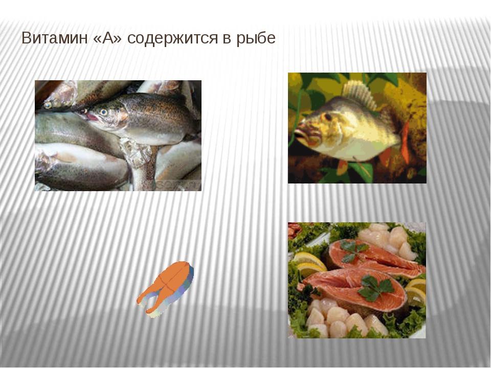 Витамин «А» содержится в рыбе