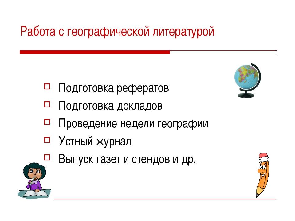 Работа с географической литературой Подготовка рефератов Подготовка докладов...