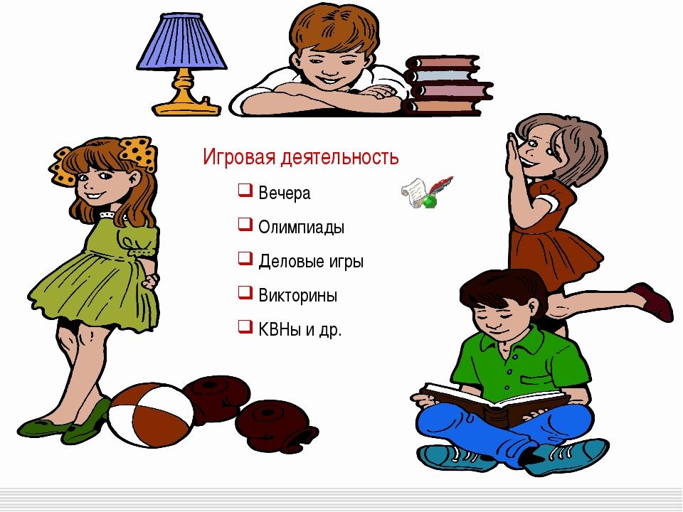 Игровая деятельность Вечера Олимпиады Деловые игры Викторины КВНы и др.