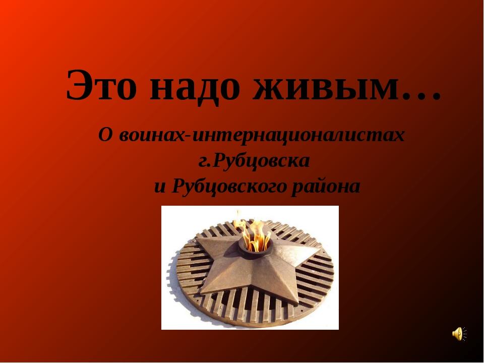 Это надо живым… О воинах-интернационалистах г.Рубцовска и Рубцовского района