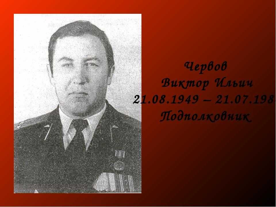 Червов Виктор Ильич 21.08.1949 – 21.07.1984 Подполковник