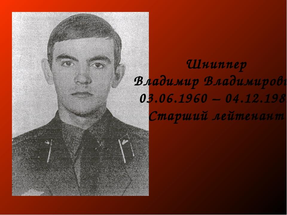 Шниппер Владимир Владимирович 03.06.1960 – 04.12.1983 Старший лейтенант