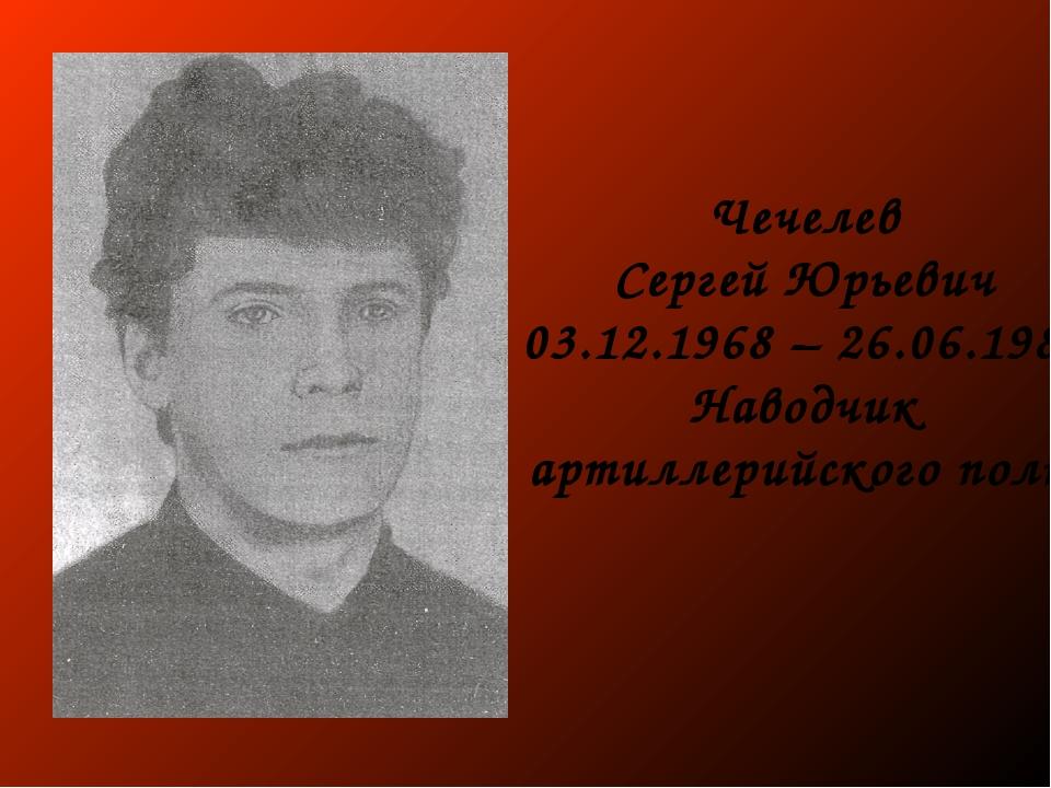 Чечелев Сергей Юрьевич 03.12.1968 – 26.06.1988 Наводчик артиллерийского полка
