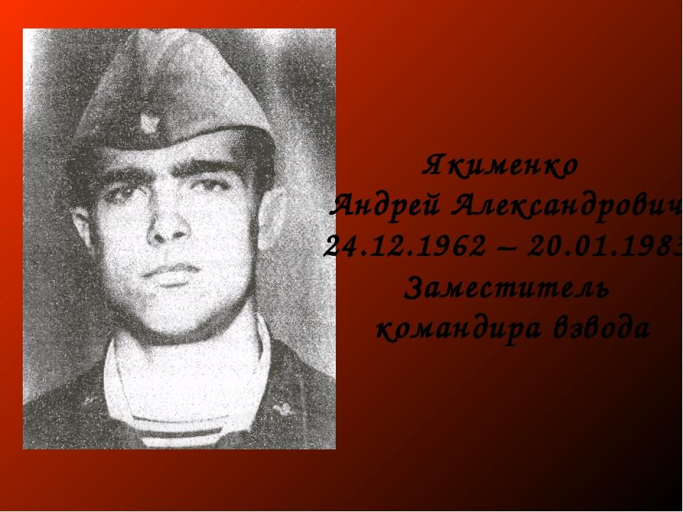 Якименко Андрей Александрович 24.12.1962 – 20.01.1983 Заместитель командира в...