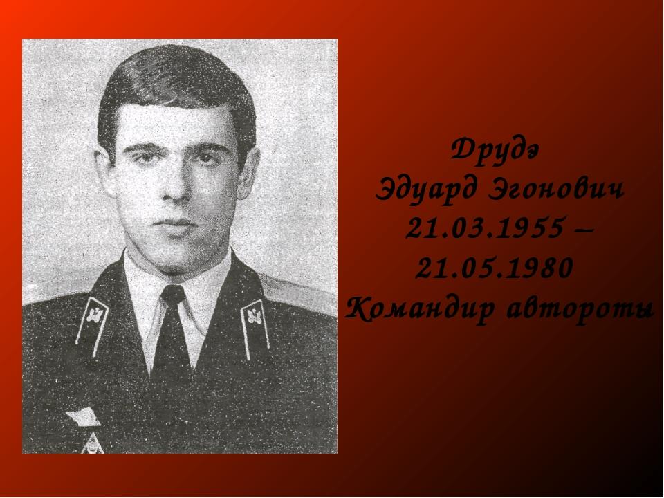 Друдэ Эдуард Эгонович 21.03.1955 – 21.05.1980 Командир автороты