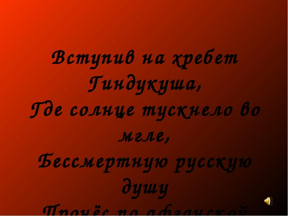 Вступив на хребет Гиндукуша, Где солнце тускнело во мгле, Бессмертную русскую...