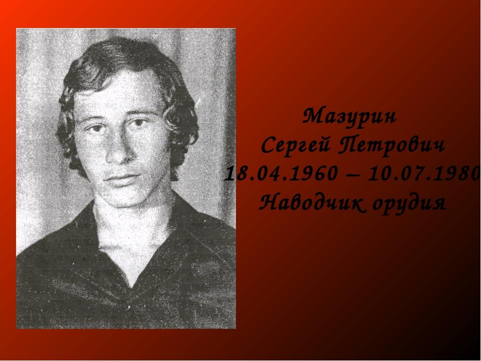 Мазурин Сергей Петрович 18.04.1960 – 10.07.1980 Наводчик орудия