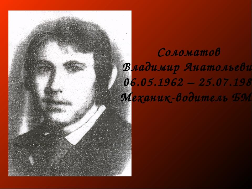 Соломатов Владимир Анатольевич 06.05.1962 – 25.07.1982 Механик-водитель БМП