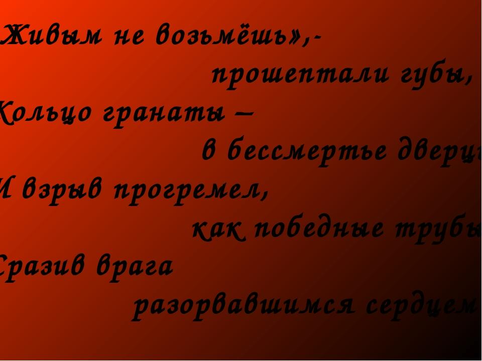 «Живым не возьмёшь»,- прошептали губы, Кольцо гранаты – в бессмертье дверцы....