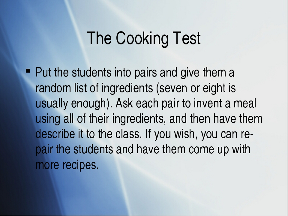 The Cooking Test Put the students into pairs and give them a random list of i...