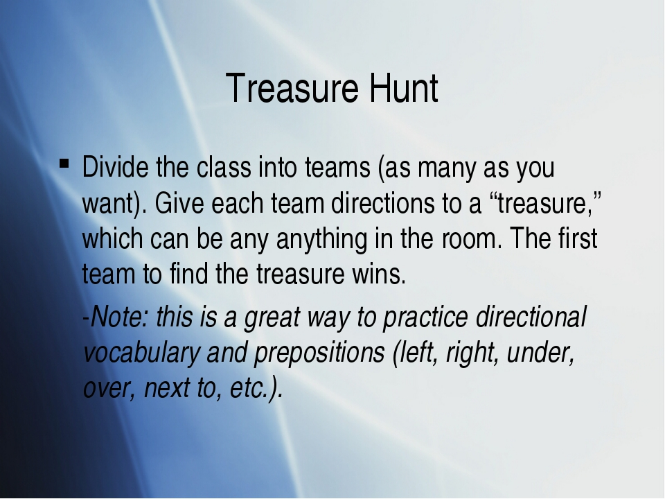 Treasure Hunt Divide the class into teams (as many as you want). Give each te...