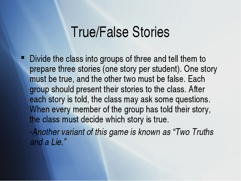 True/False Stories Divide the class into groups of three and tell them to pre...