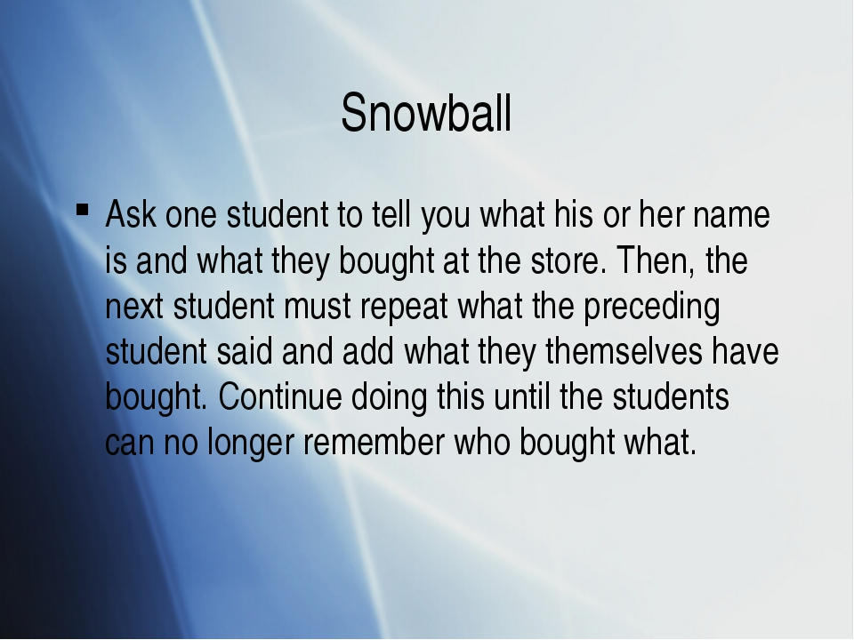 Snowball Ask one student to tell you what his or her name is and what they bo...