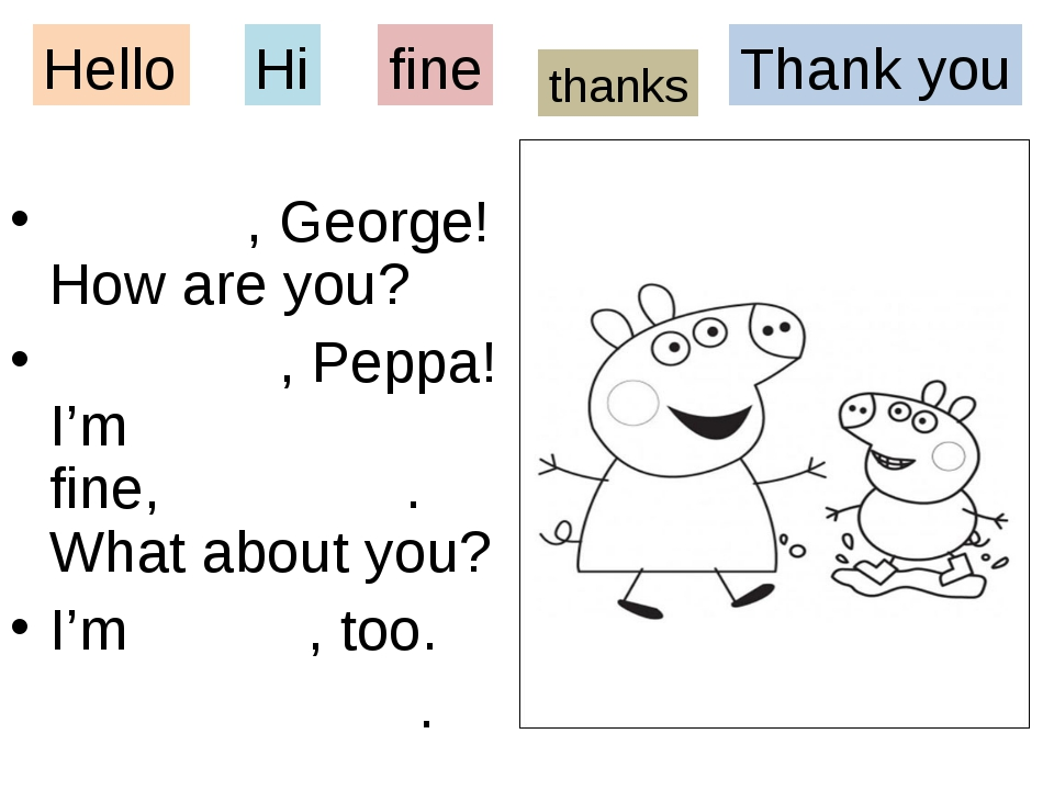 , George! How are you? , Peppa! I'm fine, . What about you? I'm , too. . Hel...