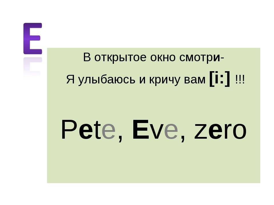 В открытое окно смотри- Я улыбаюсь и кричу вам [i:] !!! Pete, Eve, zero