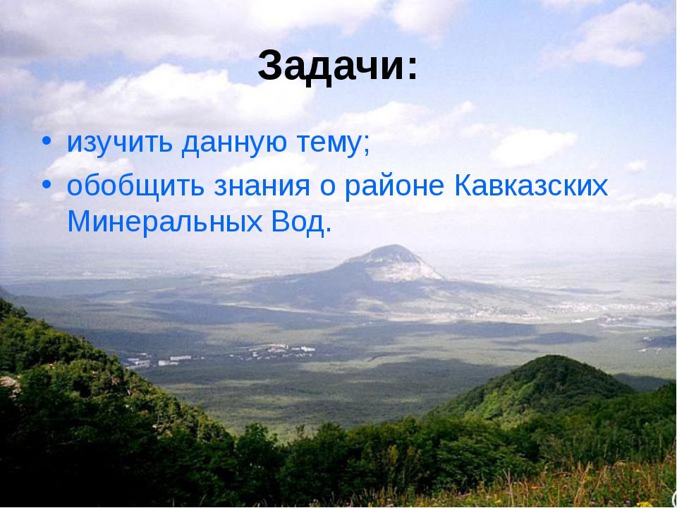 Задачи: изучить данную тему; обобщить знания о районе Кавказских Минеральных...