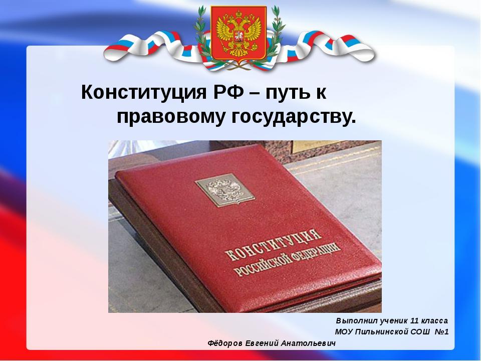 Конституция РФ – путь к правовому государству. Выполнил ученик 11 класса МОУ...