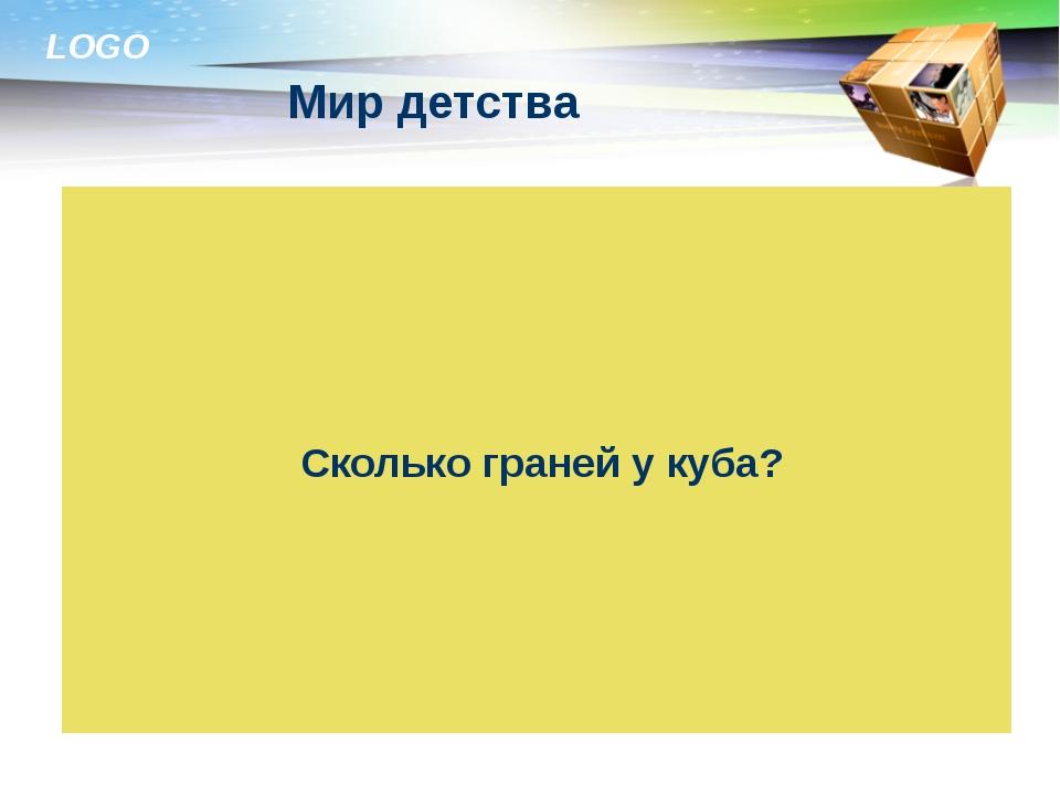 Мир детства Автор: Ибраимова М.Р. Сколько граней у куба? LOGO LOGO