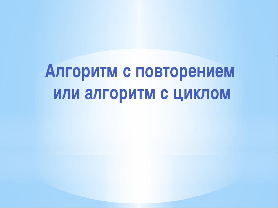 Алгоритм с повторением или алгоритм с циклом