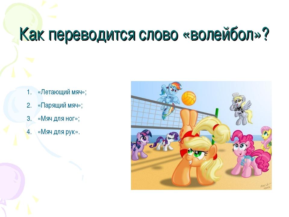 Как переводится слово «волейбол»? «Летающий мяч»; «Парящий мяч»; «Мяч для ног...