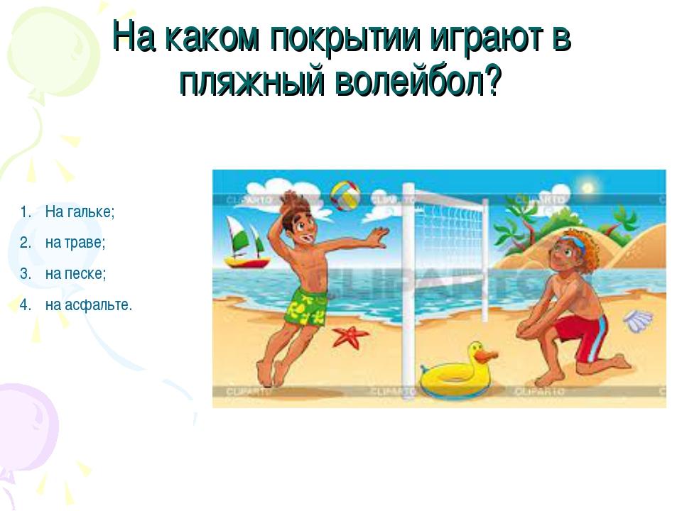 На каком покрытии играют в пляжный волейбол? На гальке; на траве; на песке; н...