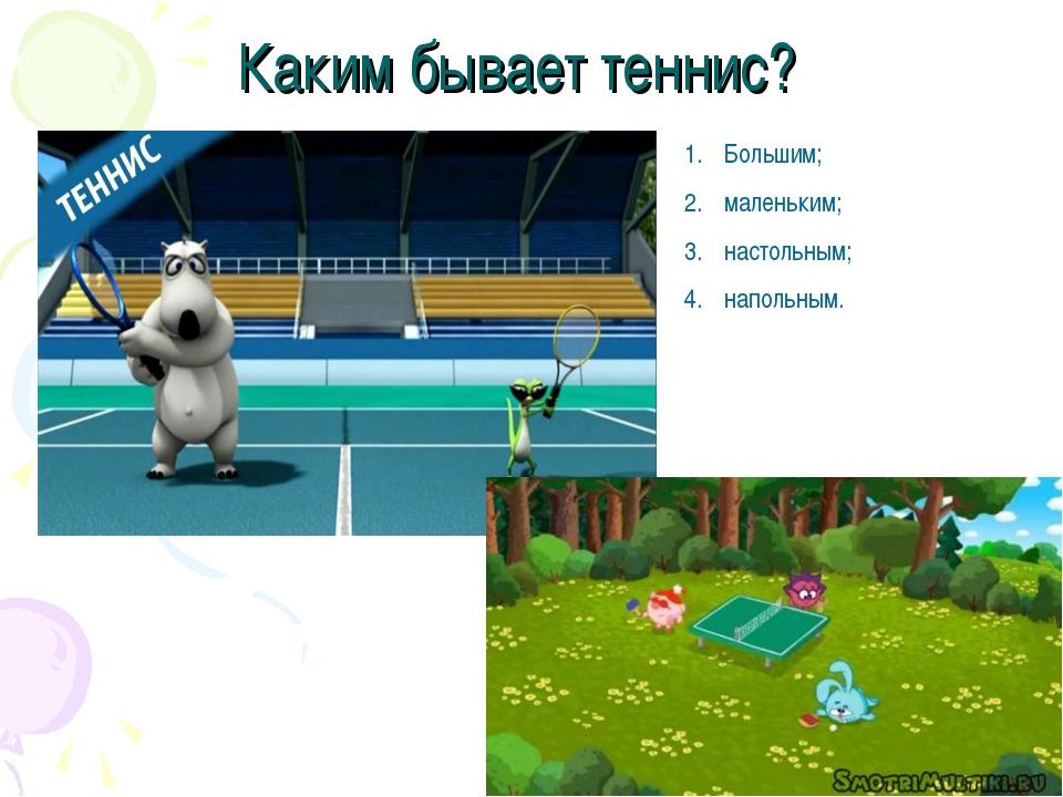 Каким бывает теннис? Большим; маленьким; настольным; напольным.