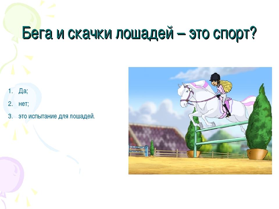 Бега и скачки лошадей – это спорт? Да; нет; это испытание для лошадей.