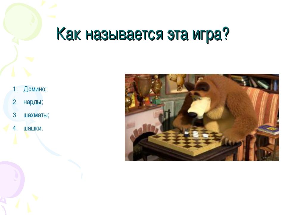 Как называется эта игра? Домино; нарды; шахматы; шашки.