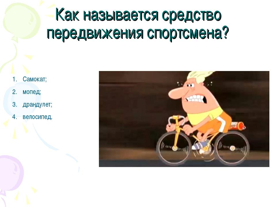 Как называется средство передвижения спортсмена? Самокат; мопед; драндулет; в...