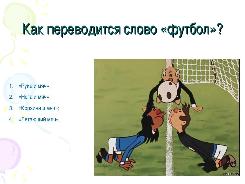 Как переводится слово «футбол»? «Рука и мяч»; «Нога и мяч»; «Корзина и мяч»;...
