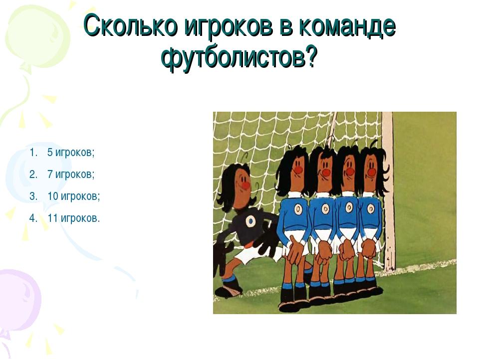 Сколько игроков в команде футболистов? 5 игроков; 7 игроков; 10 игроков; 11 и...
