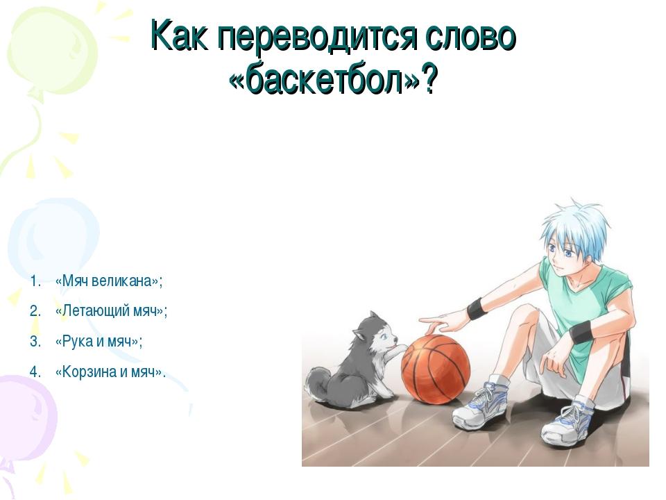 Как переводится слово «баскетбол»? «Мяч великана»; «Летающий мяч»; «Рука и мя...