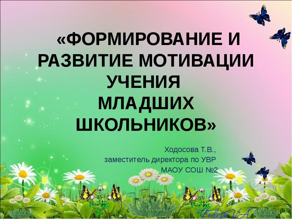 «ФОРМИРОВАНИЕ И РАЗВИТИЕ МОТИВАЦИИ УЧЕНИЯ МЛАДШИХ ШКОЛЬНИКОВ» Ходосова Т.В.,...